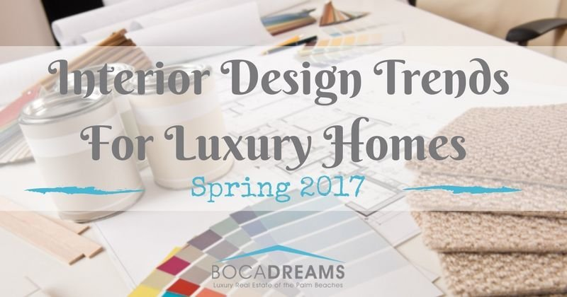 interior design trends for luxury homes, spring 2017